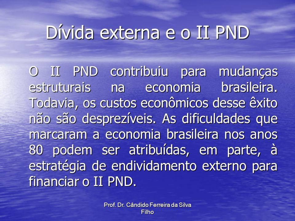 Prof. Dr. Cândido Ferreira da Silva Filho Dívida externa e o II PND O II PND contribuiu para mudanças estruturais na economia brasileira. Todavia, os