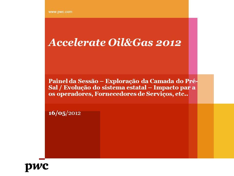 Accelerate Oil&Gas 2012 Painel da Sessão – Exploração da Camada do Pré- Sal / Evolução do sistema estatal – Impacto par a os operadores, Fornecedores de Serviços, etc..