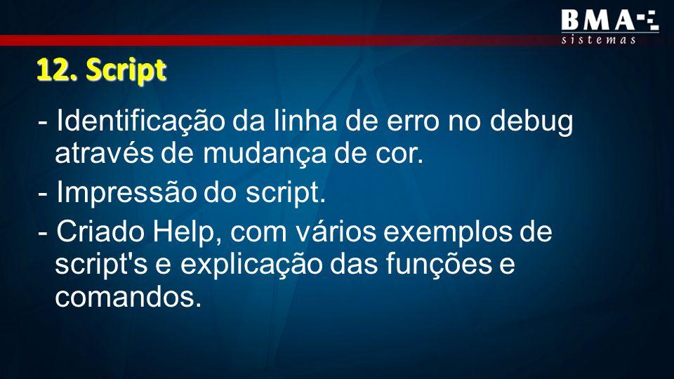 12. Script - Identificação da linha de erro no debug através de mudança de cor. - Impressão do script. - Criado Help, com vários exemplos de script's