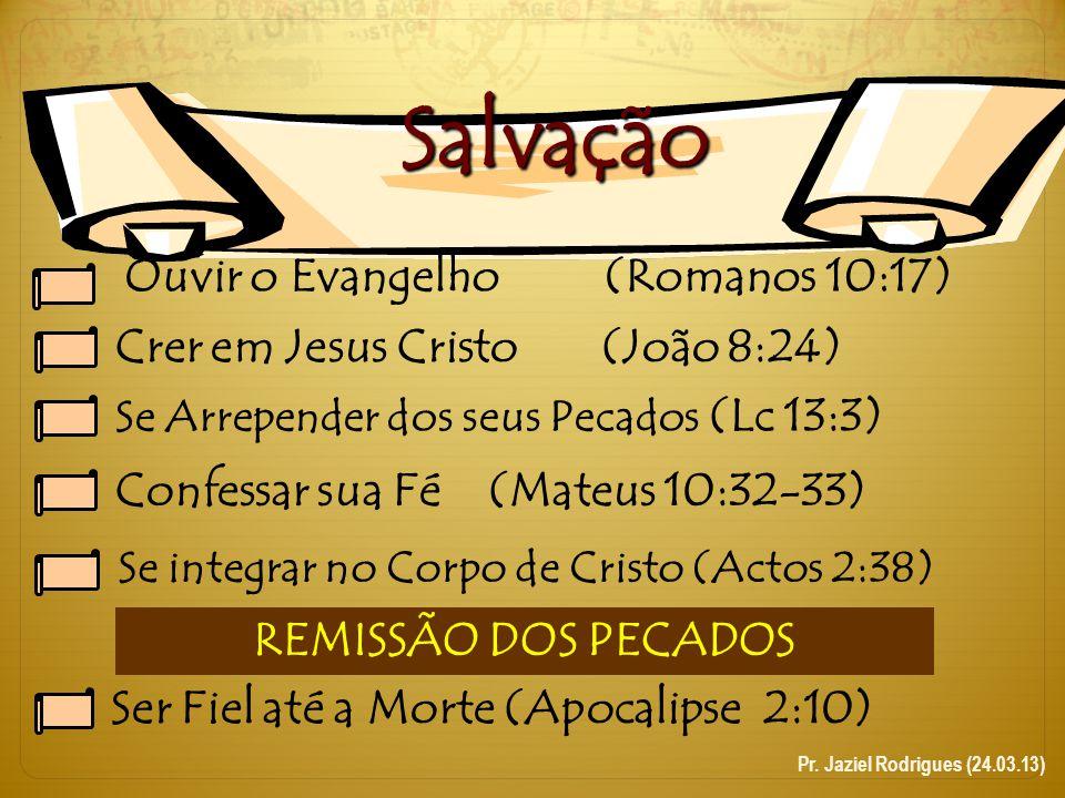 Salvação Ouvir o Evangelho (Romanos 10:17) Crer em Jesus Cristo (João 8:24) Se Arrepender dos seus Pecados (Lc 13:3) Confessar sua Fé(Mateus 10:32-33)
