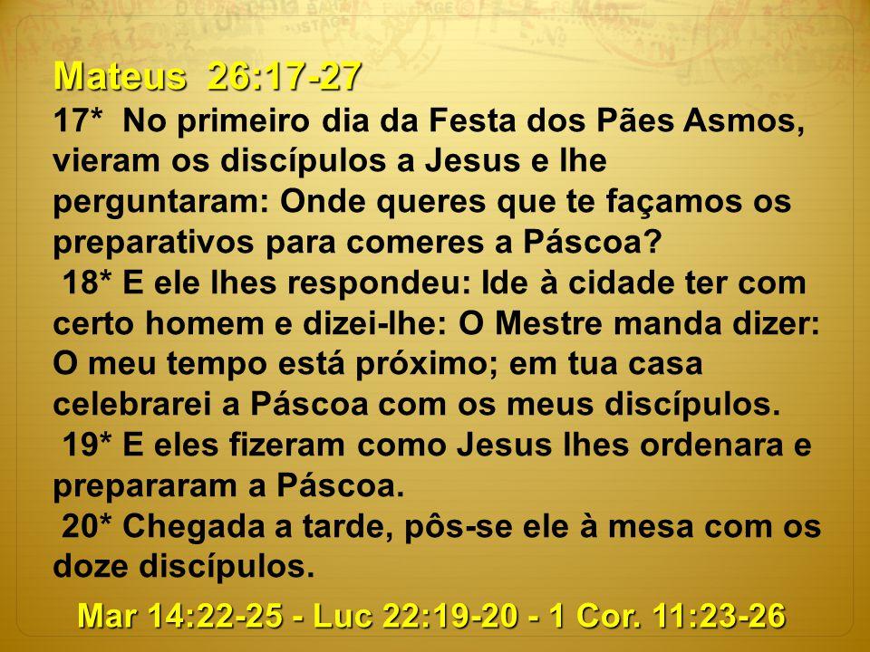 Mateus 26:17-27 17* No primeiro dia da Festa dos Pães Asmos, vieram os discípulos a Jesus e lhe perguntaram: Onde queres que te façamos os preparativo