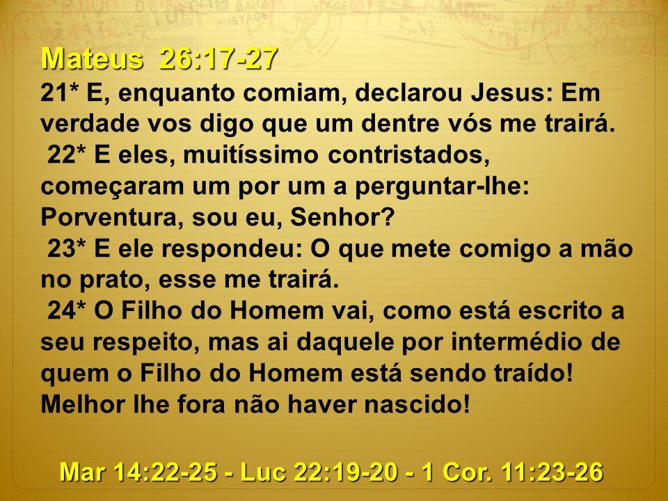 Mateus 26:17-27 21* E, enquanto comiam, declarou Jesus: Em verdade vos digo que um dentre vós me trairá. 22* E eles, muitíssimo contristados, começara