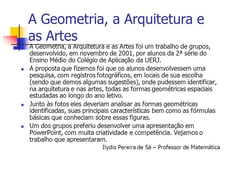 A Geometria, a Arquitetura e as Artes foi um trabalho de grupos, desenvolvido, em novembro de 2001, por alunos da 2ª série do Ensino Médio do Colégio