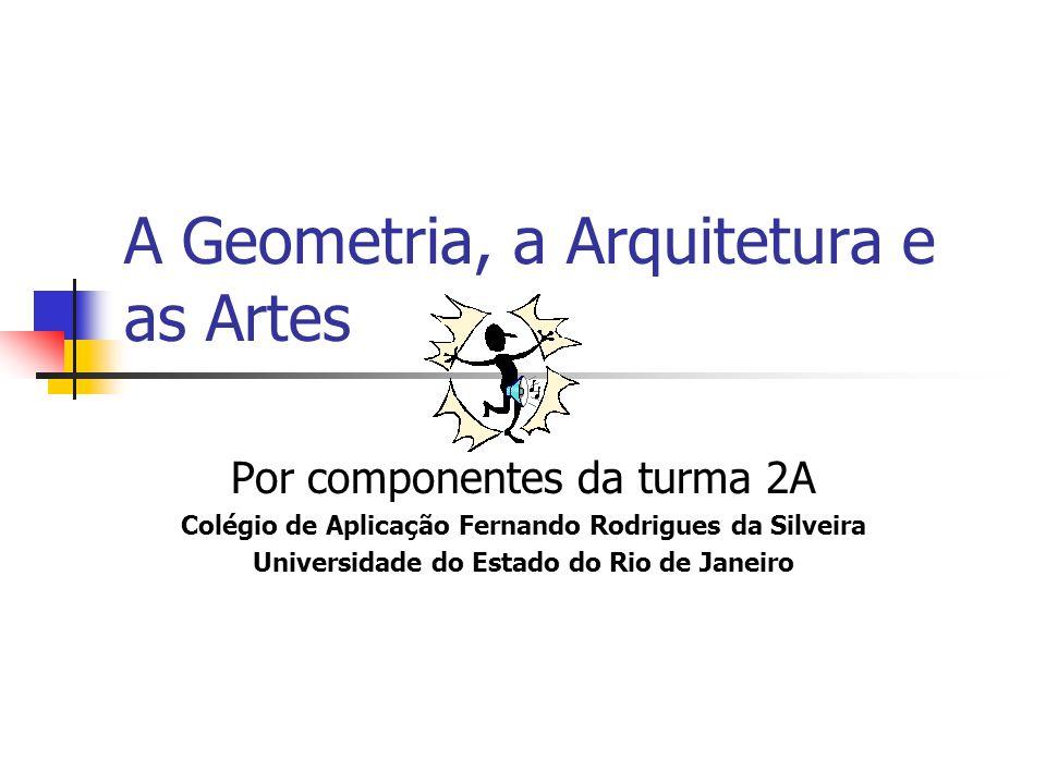 A Geometria, a Arquitetura e as Artes Por componentes da turma 2A Colégio de Aplicação Fernando Rodrigues da Silveira Universidade do Estado do Rio de