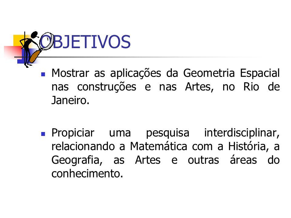 OBJETIVOS Mostrar as aplicações da Geometria Espacial nas construções e nas Artes, no Rio de Janeiro. Propiciar uma pesquisa interdisciplinar, relacio