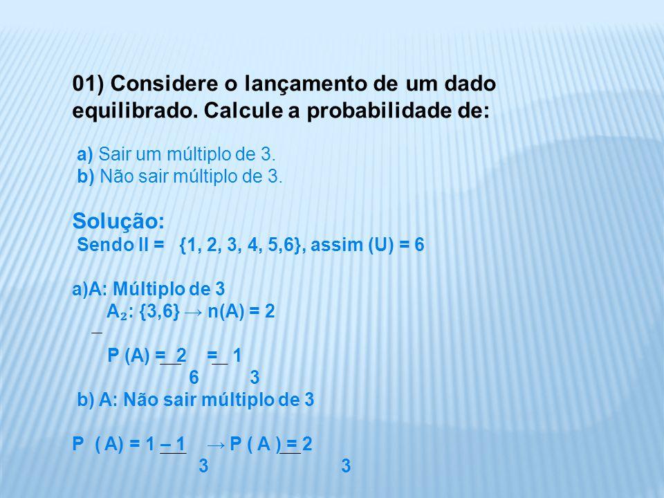 01) Considere o lançamento de um dado equilibrado. Calcule a probabilidade de: a) Sair um múltiplo de 3. b) Não sair múltiplo de 3. Solução: Sendo II