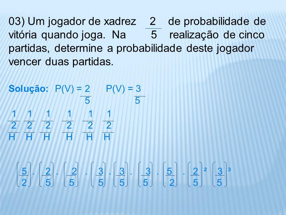 03) Um jogador de xadrez 2 de probabilidade de vitória quando joga. Na 5 realização de cinco partidas, determine a probabilidade deste jogador vencer