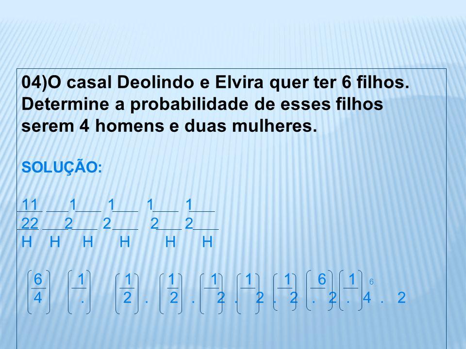04)O casal Deolindo e Elvira quer ter 6 filhos. Determine a probabilidade de esses filhos serem 4 homens e duas mulheres. SOLUÇÃO: 11 1 1 1 1 22 2 2 2