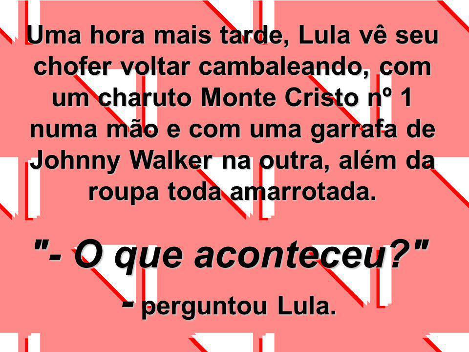 O Lula e seu chofer passavam por uma estrada quando, subitamente, atropelaram um cachorro, matando-o. Imediatamente Lula disse ao motorista que fosse