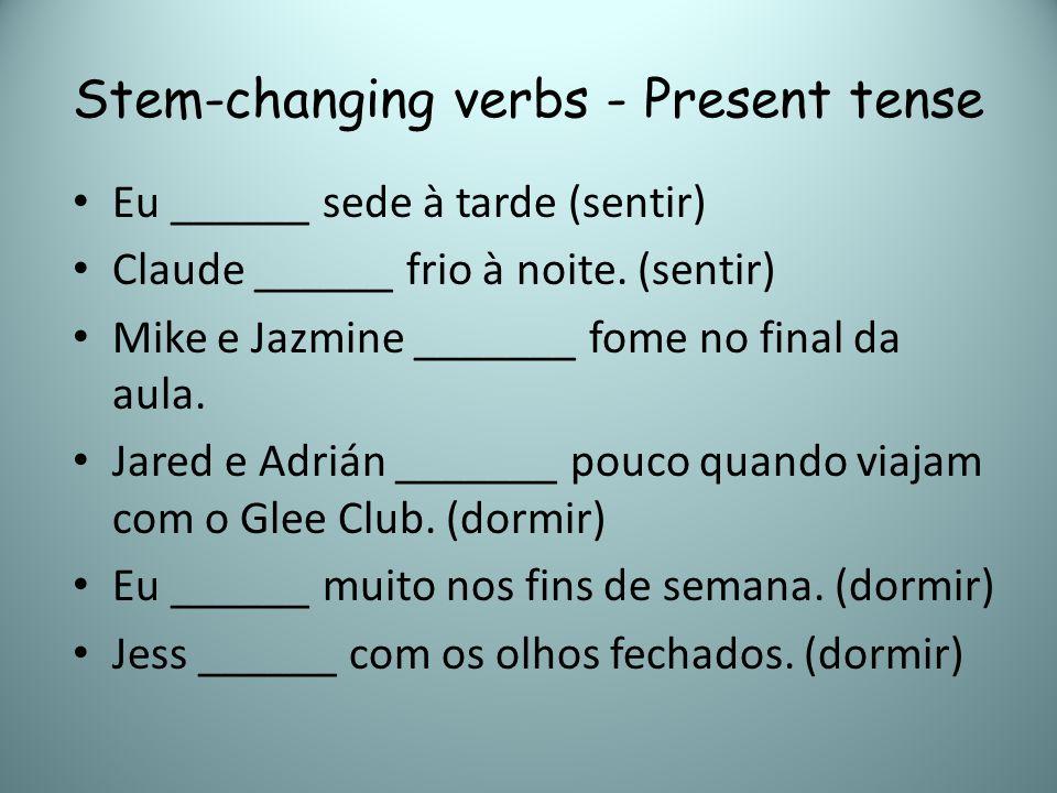 Stem-changing verbs - Present tense Eu ______ sede à tarde (sentir) Claude ______ frio à noite. (sentir) Mike e Jazmine _______ fome no final da aula.