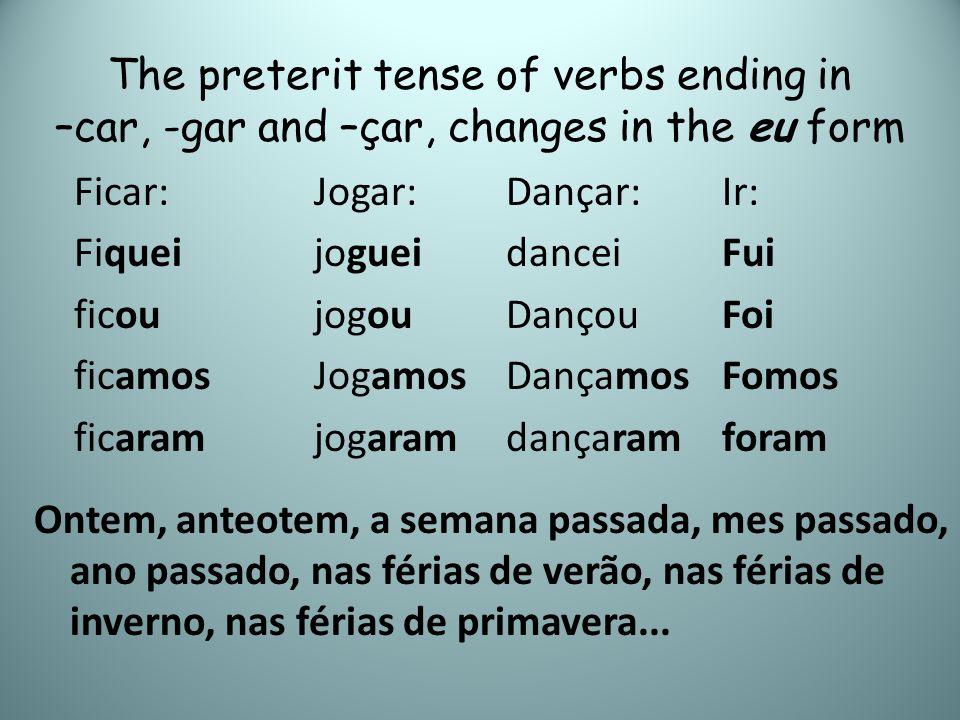 The preterit tense of verbs ending in –car, -gar and –çar, changes in the eu form Dançar: dancei Dançou Dançamos dançaram Ficar: Fiquei ficou ficamos