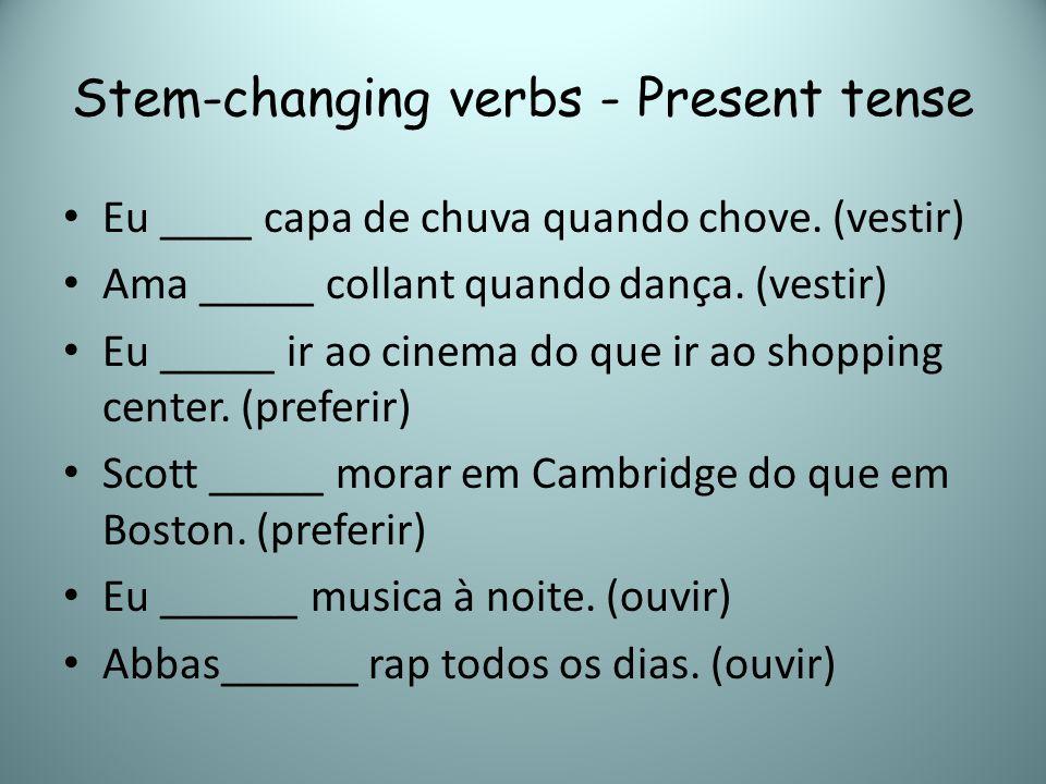 Stem-changing verbs - Present tense Eu ____ capa de chuva quando chove. (vestir) Ama _____ collant quando dança. (vestir) Eu _____ ir ao cinema do que