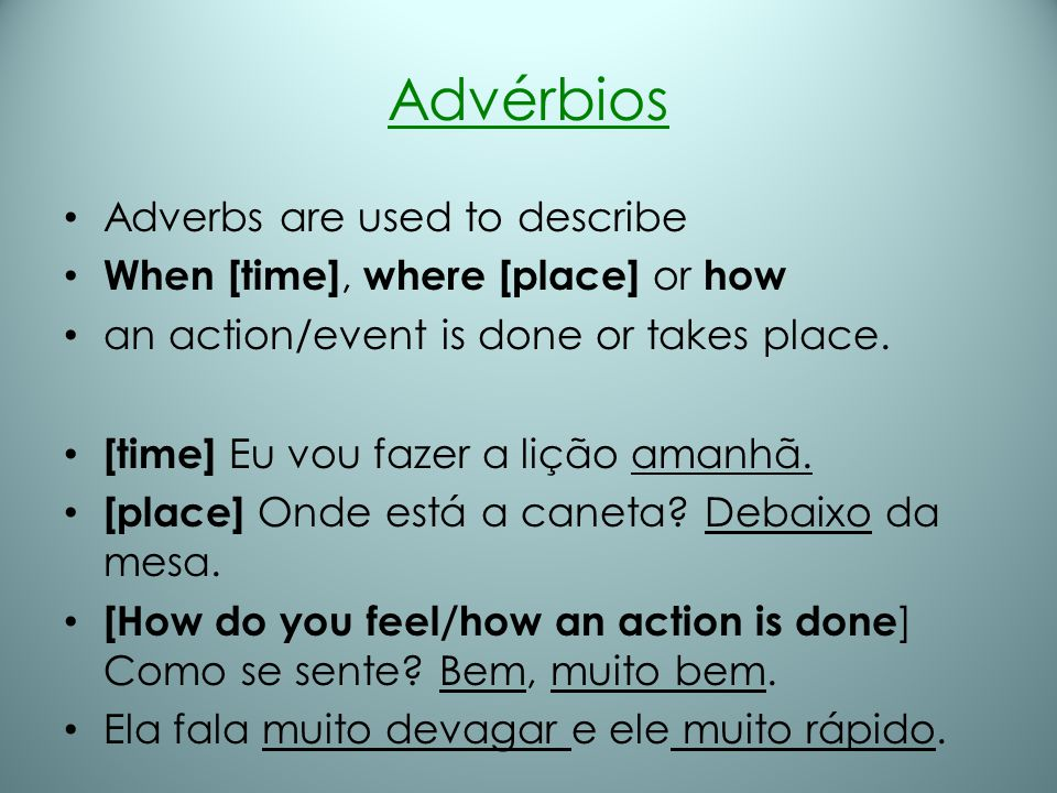 Advérbios Adverbs are used to describe When [time], where [place] or how an action/event is done or takes place. [time] Eu vou fazer a lição amanhã. [