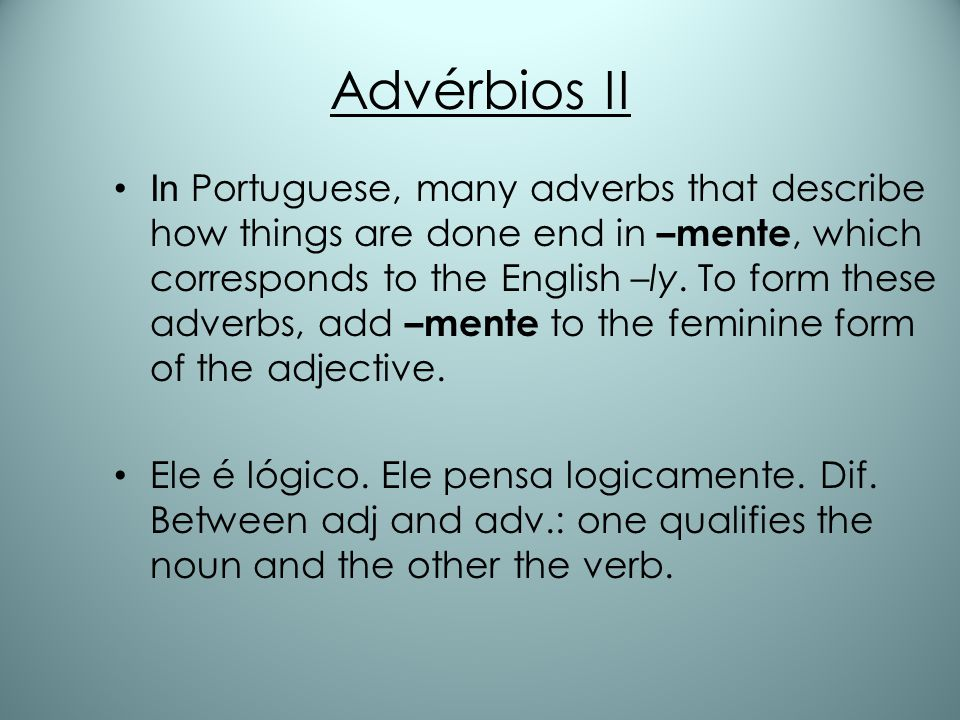 Advérbios II In Portuguese, many adverbs that describe how things are done end in –mente, which corresponds to the English –ly. To form these adverbs,