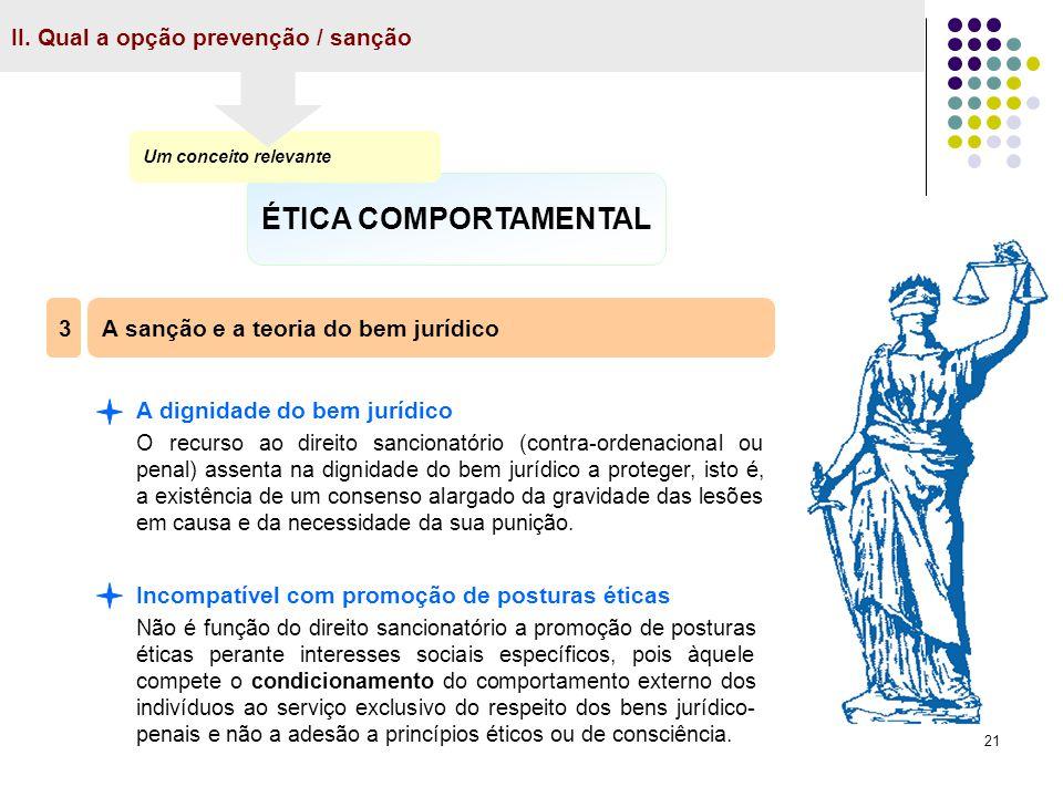 21 II. Qual a opção prevenção / sanção ÉTICA COMPORTAMENTAL Um conceito relevante A sanção e a teoria do bem jurídico 3 A dignidade do bem jurídico O