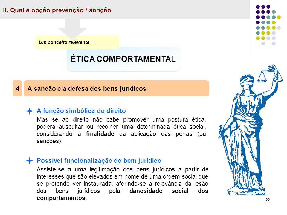 22 II. Qual a opção prevenção / sanção ÉTICA COMPORTAMENTAL Um conceito relevante A sanção e a defesa dos bens jurídicos 4 A função simbólica do direi