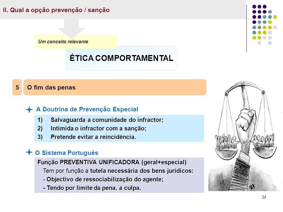 24 II. Qual a opção prevenção / sanção ÉTICA COMPORTAMENTAL Um conceito relevante O fim das penas 5 A Doutrina de Prevenção Especial 1) Salvaguarda a