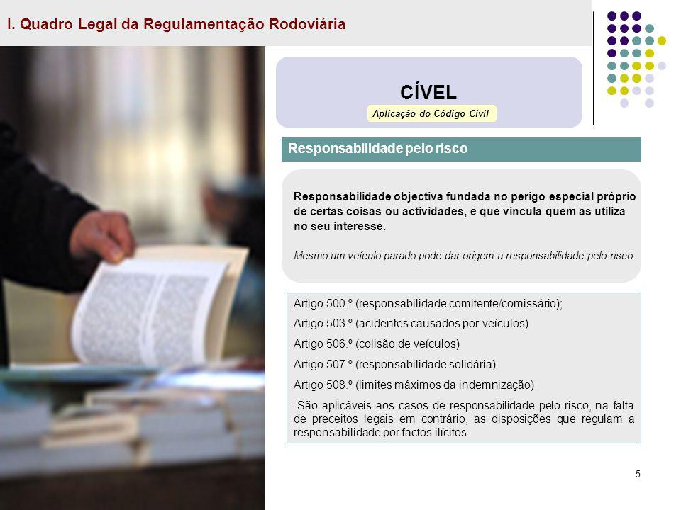 5 I. Quadro Legal da Regulamentação Rodoviária CÍVEL Responsabilidade pelo risco Artigo 500.º (responsabilidade comitente/comissário); Artigo 503.º (a