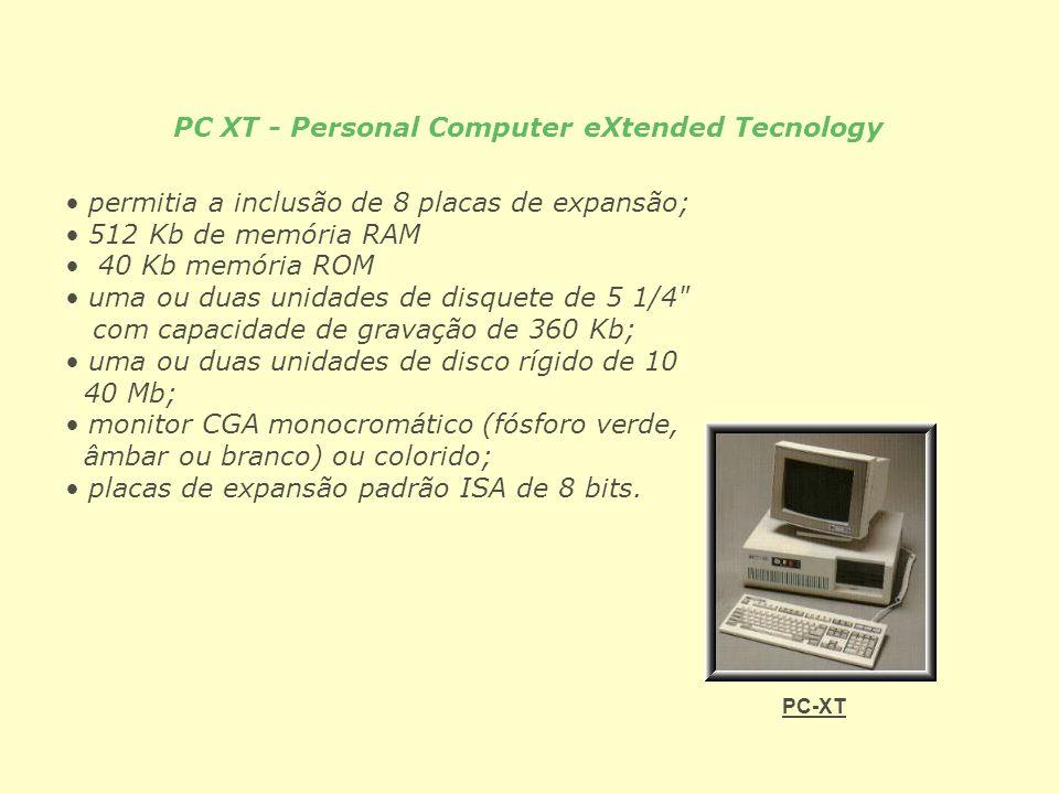 PC XT - Personal Computer eXtended Tecnology permitia a inclusão de 8 placas de expansão; 512 Kb de memória RAM 40 Kb memória ROM uma ou duas unidades