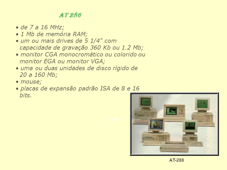 AT 286 de 7 a 16 MHz; 1 Mb de memória RAM; um ou mais drives de 5 1/4