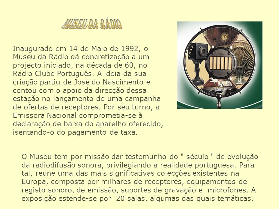 Inaugurado em 14 de Maio de 1992, o Museu da Rádio dá concretização a um projecto iniciado, na década de 60, no Rádio Clube Português. A ideia da sua