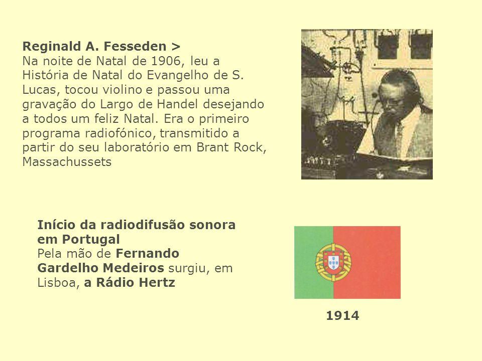 Início da radiodifusão sonora em Portugal Pela mão de Fernando Gardelho Medeiros surgiu, em Lisboa, a Rádio Hertz 1914 Reginald A. Fesseden > Na noite