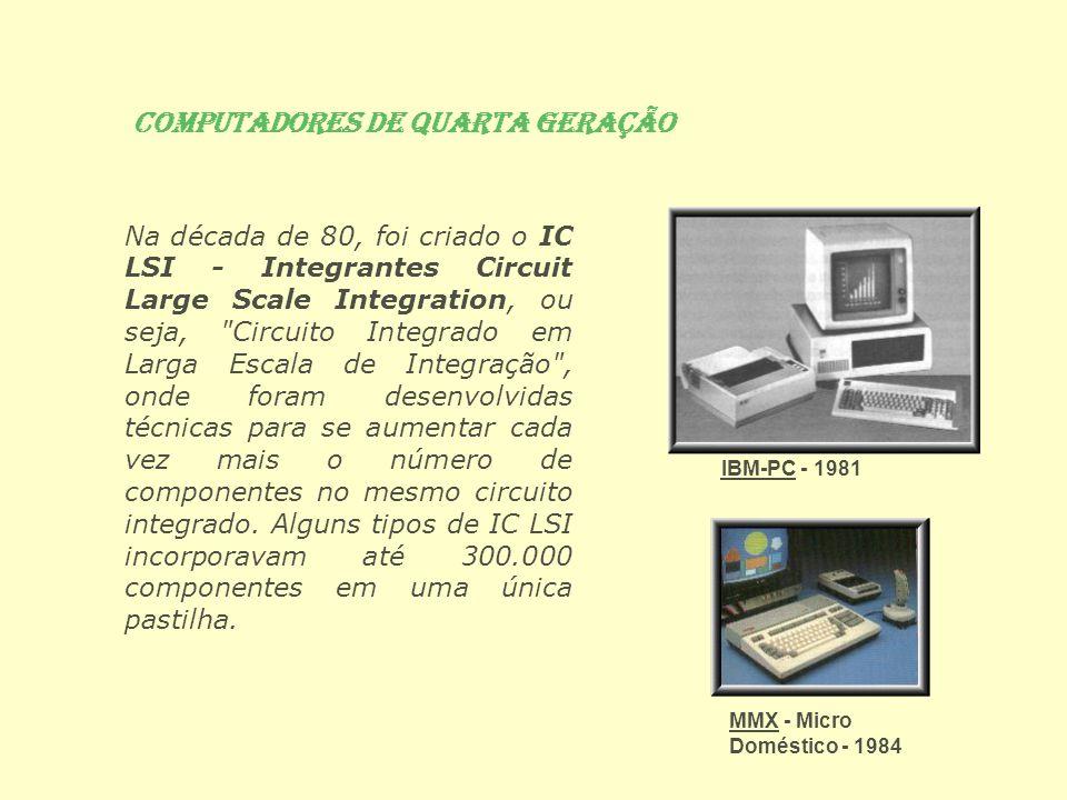 Computadores de Quarta Geração Na década de 80, foi criado o IC LSI - Integrantes Circuit Large Scale Integration, ou seja,