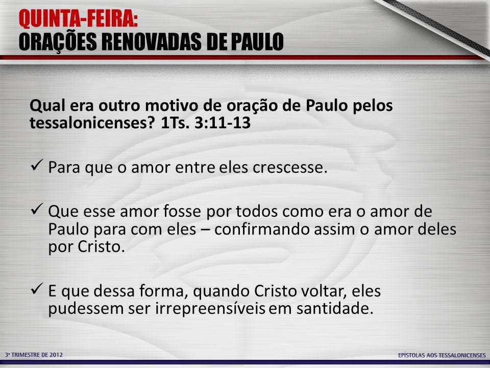 QUINTA-FEIRA: ORAÇÕES RENOVADAS DE PAULO Qual era outro motivo de oração de Paulo pelos tessalonicenses? 1Ts. 3:11-13 Para que o amor entre eles cresc