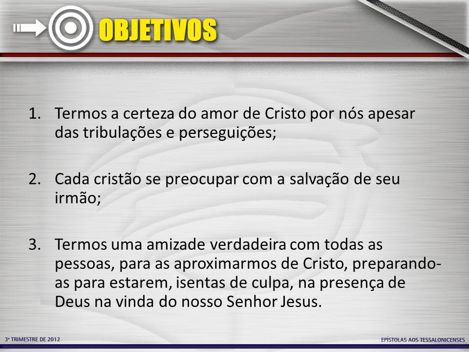 1.Termos a certeza do amor de Cristo por nós apesar das tribulações e perseguições; 2.Cada cristão se preocupar com a salvação de seu irmão; 3.Termos