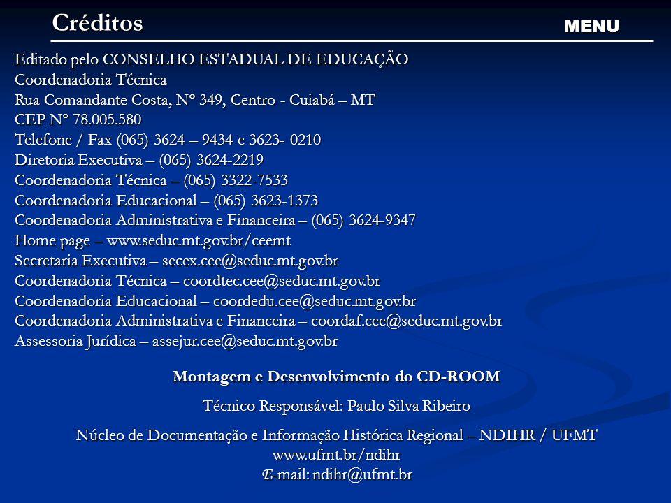 Créditos MENU Editado pelo CONSELHO ESTADUAL DE EDUCAÇÃO Coordenadoria Técnica Rua Comandante Costa, Nº 349, Centro - Cuiabá – MT CEP Nº 78.005.580 Telefone / Fax (065) 3624 – 9434 e 3623- 0210 Diretoria Executiva – (065) 3624-2219 Coordenadoria Técnica – (065) 3322-7533 Coordenadoria Educacional – (065) 3623-1373 Coordenadoria Administrativa e Financeira – (065) 3624-9347 Home page – www.seduc.mt.gov.br/ceemt Secretaria Executiva – secex.cee@seduc.mt.gov.br Coordenadoria Técnica – coordtec.cee@seduc.mt.gov.br Coordenadoria Educacional – coordedu.cee@seduc.mt.gov.br Coordenadoria Administrativa e Financeira – coordaf.cee@seduc.mt.gov.br Assessoria Jurídica – assejur.cee@seduc.mt.gov.br Montagem e Desenvolvimento do CD-ROOM Técnico Responsável: Paulo Silva Ribeiro Núcleo de Documentação e Informação Histórica Regional – NDIHR / UFMT www.ufmt.br/ndihr E -mail: ndihr@ufmt.br