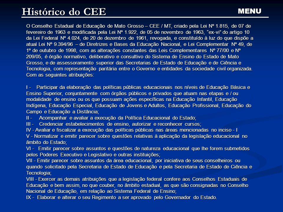 Histórico do CEE O Conselho Estadual de Educação de Mato Grosso – CEE / MT, criado pela Lei Nº 1.815, de 07 de fevereiro de 1963 e modificada pela Lei Nº 1.922, de 05 de novembro de 1963, ex-vi do artigo 10 da Lei Federal Nº 4.024, de 20 de dezembro de 1961, revogada, e constituído à luz do que dispõe a atual Lei Nº 9.394/96 – de Diretrizes e Bases da Educação Nacional, e Lei Complementar Nº 49, de 1º de outubro de 1998, com as alterações constantes das Leis Complementares Nº 77/00 e Nº 209/05, é órgão normativo, deliberativo e consultivo do Sistema de Ensino do Estado de Mato Grosso, e de assessoramento superior das Secretarias de Estado de Educação e de Ciência e Tecnologia, com representação paritária entre o Governo e entidades da sociedade civil organizada.