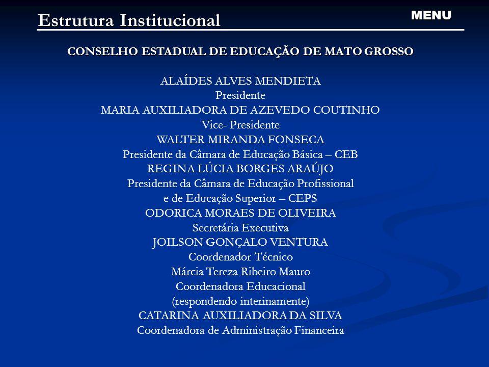 Estrutura Institucional MENU CONSELHO ESTADUAL DE EDUCAÇÃO DE MATO GROSSO ALAÍDES ALVES MENDIETA Presidente MARIA AUXILIADORA DE AZEVEDO COUTINHO Vice- Presidente WALTER MIRANDA FONSECA Presidente da Câmara de Educação Básica – CEB REGINA LÚCIA BORGES ARAÚJO Presidente da Câmara de Educação Profissional e de Educação Superior – CEPS ODORICA MORAES DE OLIVEIRA Secretária Executiva JOILSON GONÇALO VENTURA Coordenador Técnico Márcia Tereza Ribeiro Mauro Coordenadora Educacional (respondendo interinamente) CATARINA AUXILIADORA DA SILVA Coordenadora de Administração Financeira