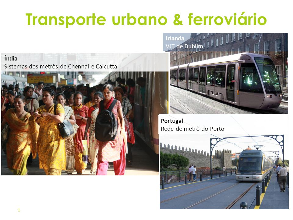 1 Transporte urbano & ferroviário Portugal Rede de metrô do Porto Irlanda VLT de Dublim Índia Sistemas dos metrôs de Chennai e Calcutta