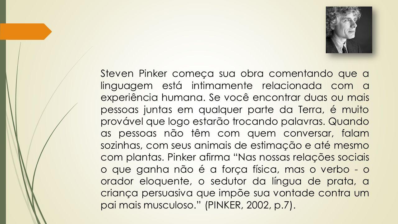 Steven Pinker começa sua obra comentando que a linguagem está intimamente relacionada com a experiência humana. Se você encontrar duas ou mais pessoas