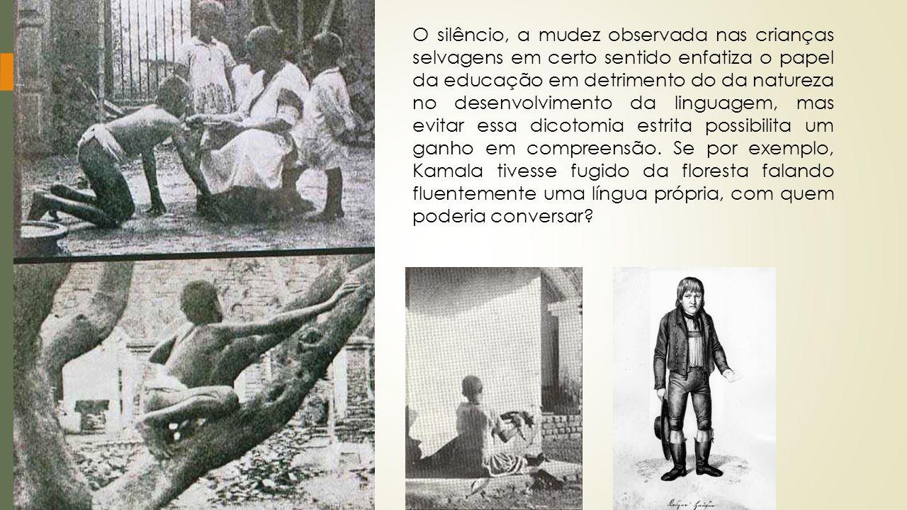 O silêncio, a mudez observada nas crianças selvagens em certo sentido enfatiza o papel da educação em detrimento do da natureza no desenvolvimento da