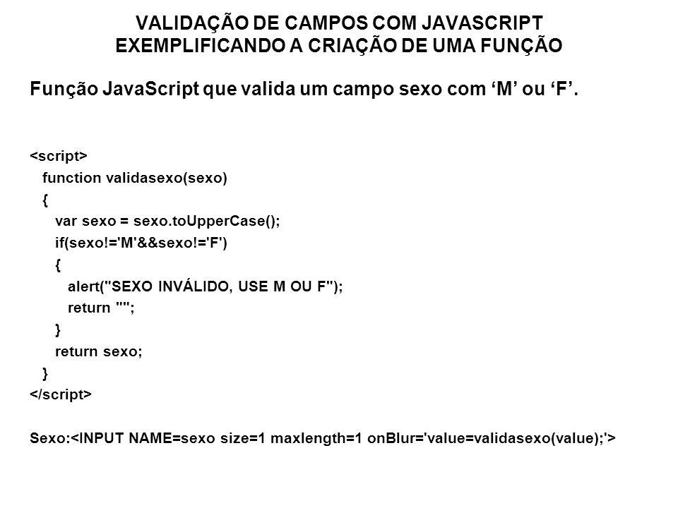 VALIDAÇÃO DE CAMPOS COM JAVASCRIPT EXEMPLIFICANDO A CRIAÇÃO DE UMA FUNÇÃO Função JavaScript que valida um campo sexo com M ou F. function validasexo(s