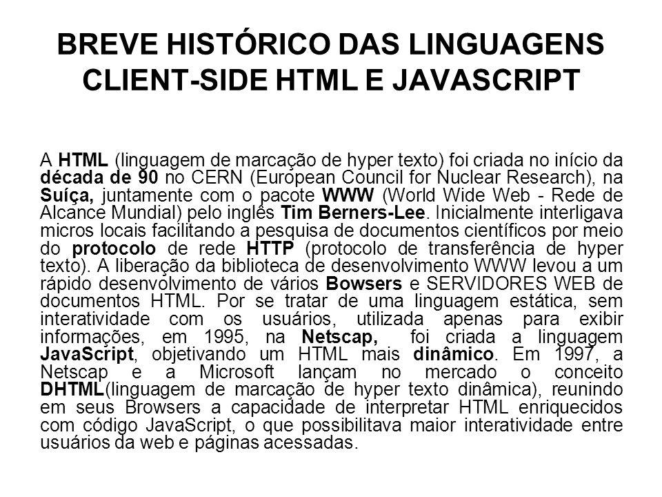 BREVE HISTÓRICO DAS LINGUAGENS CLIENT-SIDE HTML E JAVASCRIPT A HTML (linguagem de marcação de hyper texto) foi criada no início da década de 90 no CER