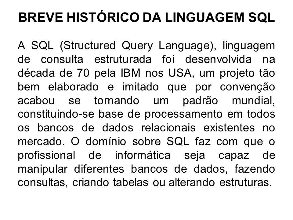 BREVE HISTÓRICO DA LINGUAGEM SQL A SQL (Structured Query Language), linguagem de consulta estruturada foi desenvolvida na década de 70 pela IBM nos US