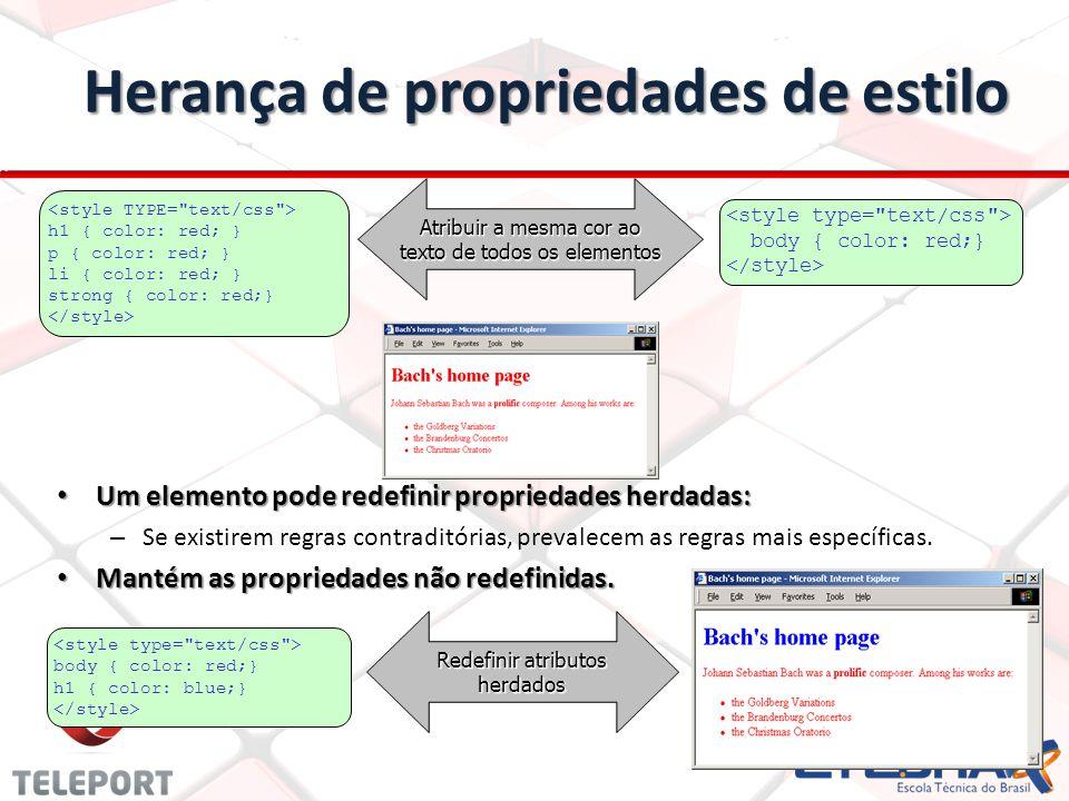 Herança de propriedades de estilo Atribuir a mesma cor ao texto de todos os elementos h1 { color: red; } p { color: red; } li { color: red; } strong { color: red;} body { color: red;} Redefinir atributos herdados body { color: red;} h1 { color: blue;} Um elemento pode redefinir propriedades herdadas: Um elemento pode redefinir propriedades herdadas: – Se existirem regras contraditórias, prevalecem as regras mais específicas.