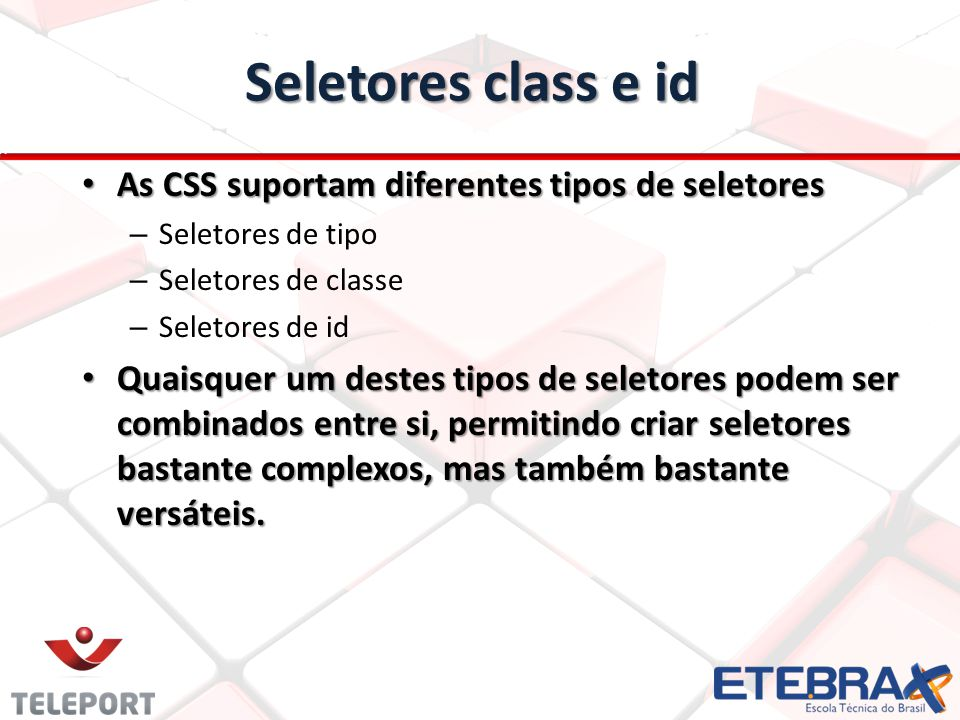 Seletores class e id As CSS suportam diferentes tipos de seletores As CSS suportam diferentes tipos de seletores – Seletores de tipo – Seletores de classe – Seletores de id Quaisquer um destes tipos de seletores podem ser combinados entre si, permitindo criar seletores bastante complexos, mas também bastante versáteis.