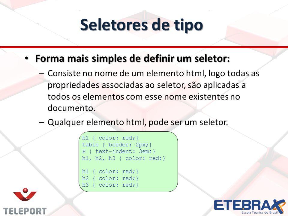 Seletores de tipo Forma mais simples de definir um seletor: Forma mais simples de definir um seletor: – Consiste no nome de um elemento html, logo todas as propriedades associadas ao seletor, são aplicadas a todos os elementos com esse nome existentes no documento.