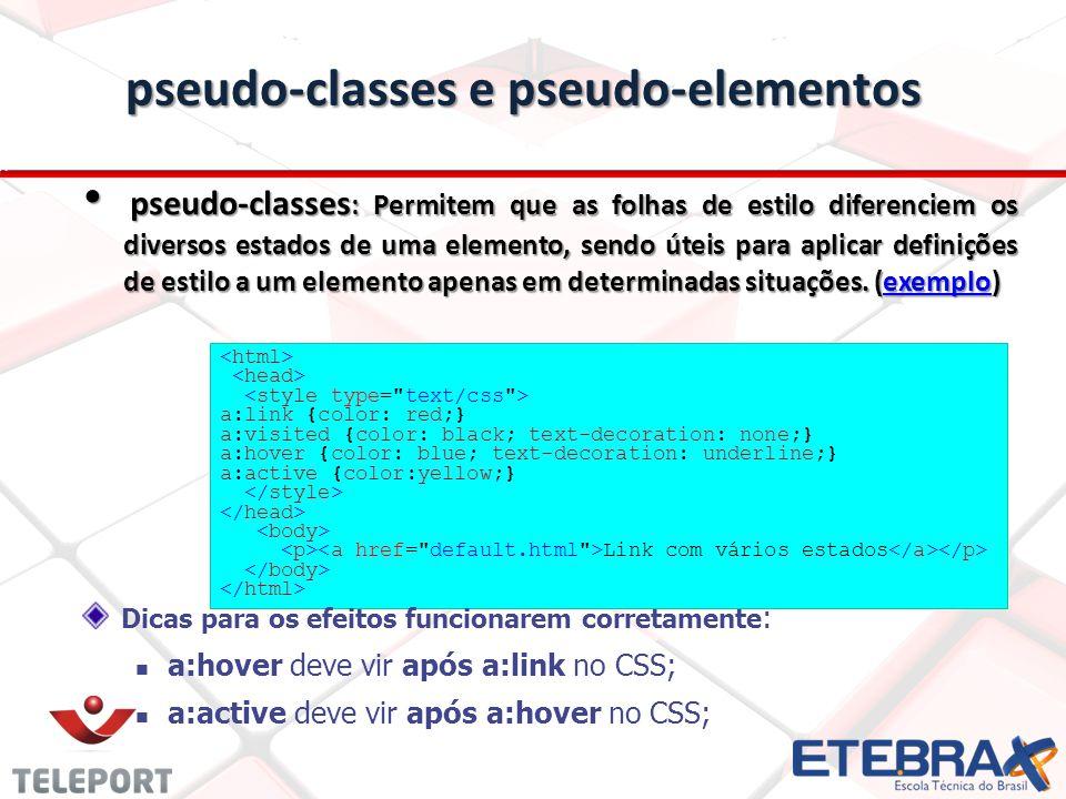 pseudo-classes e pseudo-elementos pseudo-classes : Permitem que as folhas de estilo diferenciem os diversos estados de uma elemento, sendo úteis para aplicar definições de estilo a um elemento apenas em determinadas situações.