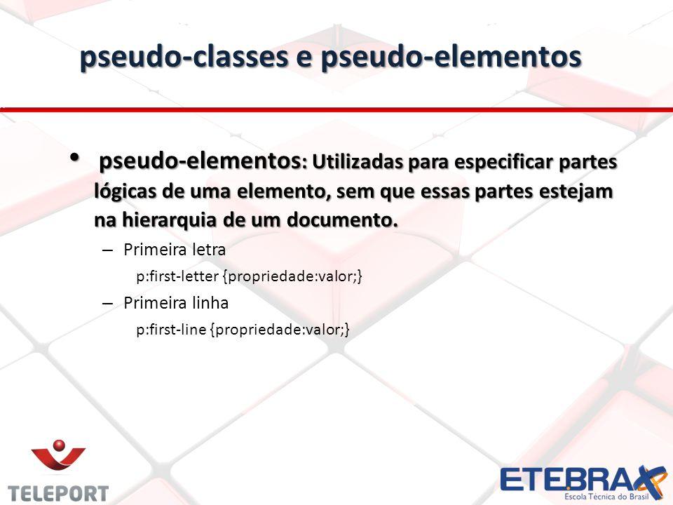 pseudo-classes e pseudo-elementos pseudo-elementos : Utilizadas para especificar partes lógicas de uma elemento, sem que essas partes estejam na hierarquia de um documento.