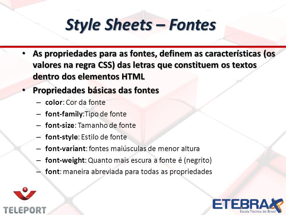 Style Sheets – Fontes As propriedades para as fontes, definem as características (os valores na regra CSS) das letras que constituem os textos dentro dos elementos HTML As propriedades para as fontes, definem as características (os valores na regra CSS) das letras que constituem os textos dentro dos elementos HTML Propriedades básicas das fontes Propriedades básicas das fontes – color: Cor da fonte – font-family:Tipo de fonte – font-size: Tamanho de fonte – font-style: Estilo de fonte – font-variant: fontes maiúsculas de menor altura – font-weight: Quanto mais escura a fonte é (negrito) – font: maneira abreviada para todas as propriedades