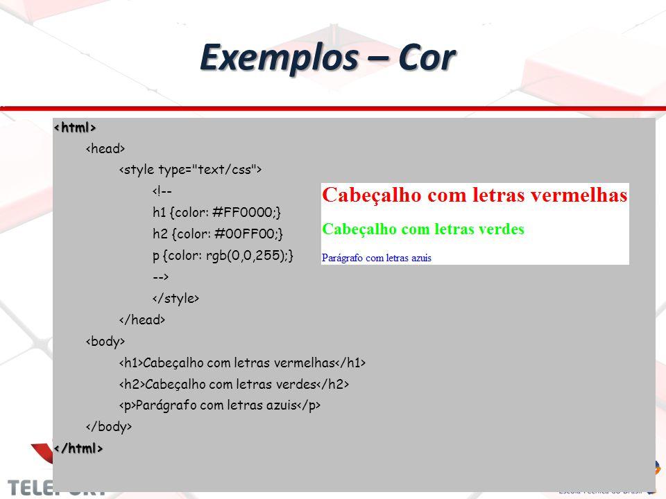 Exemplos – Cor <html> <!-- h1 {color: #FF0000;} h2 {color: #00FF00;} p {color: rgb(0,0,255);} --> Cabeçalho com letras vermelhas Cabeçalho com letras verdes Parágrafo com letras azuis </html>