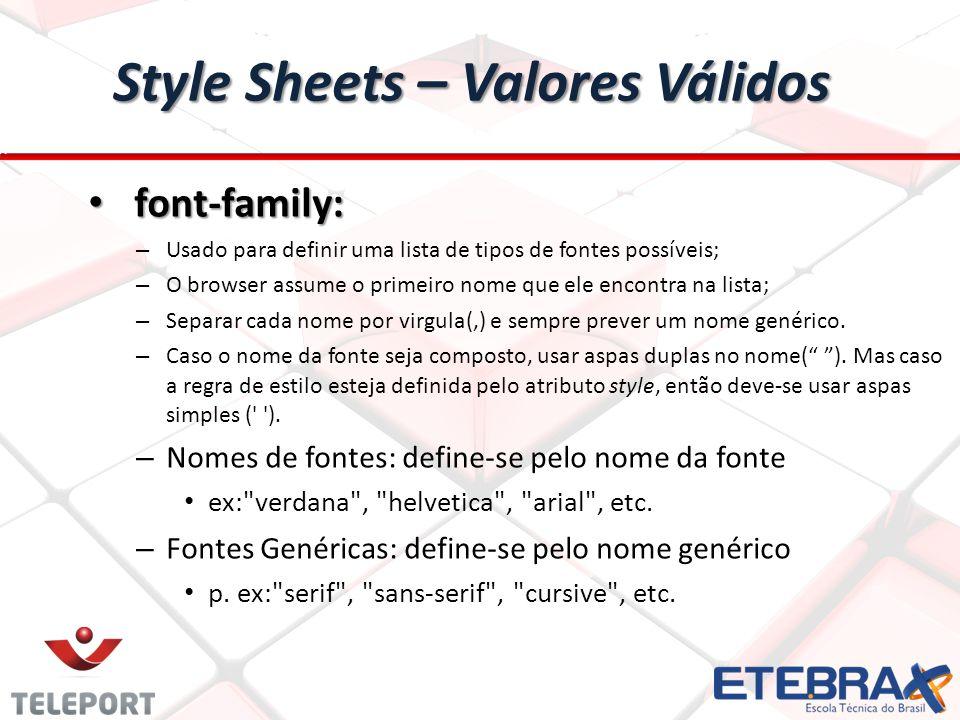 Style Sheets – Valores Válidos font-family: font-family: – Usado para definir uma lista de tipos de fontes possíveis; – O browser assume o primeiro nome que ele encontra na lista; – Separar cada nome por virgula(,) e sempre prever um nome genérico.