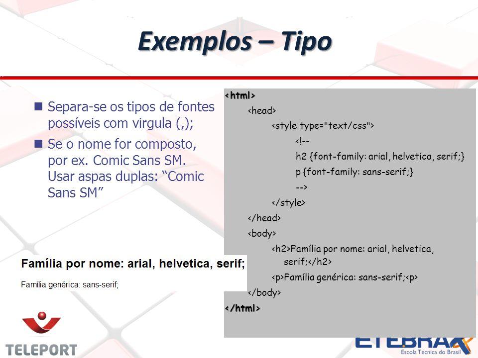 Exemplos – Tipo <html> <!-- h2 {font-family: arial, helvetica, serif;} p {font-family: sans-serif;} --> Família por nome: arial, helvetica, serif; Família genérica: sans-serif; </html> Separa-se os tipos de fontes possíveis com virgula (,); Se o nome for composto, por ex.