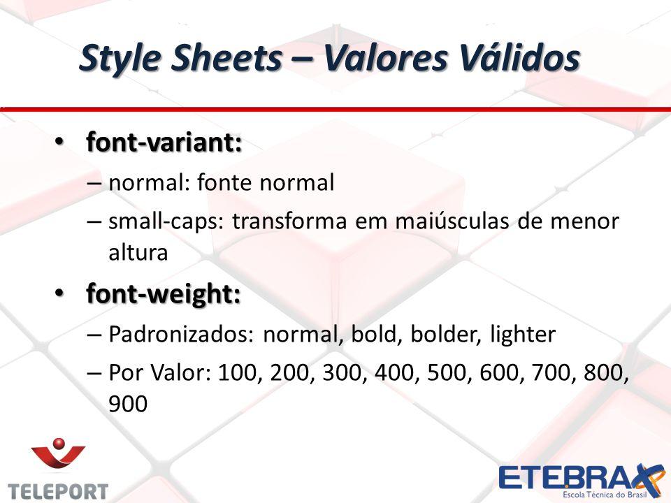 Style Sheets – Valores Válidos font-variant: font-variant: – normal: fonte normal – small-caps: transforma em maiúsculas de menor altura font-weight: font-weight: – Padronizados: normal, bold, bolder, lighter – Por Valor: 100, 200, 300, 400, 500, 600, 700, 800, 900