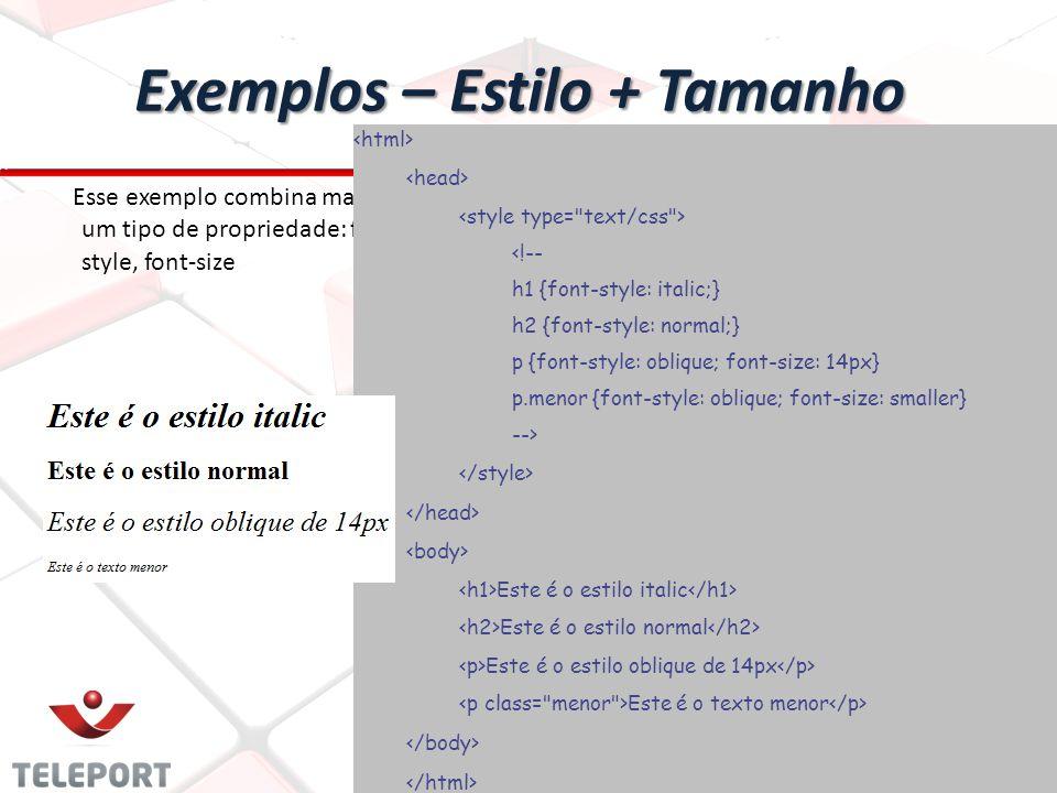 Exemplos – Estilo + Tamanho Esse exemplo combina mais de um tipo de propriedade: font- style, font-size <!-- h1 {font-style: italic;} h2 {font-style: normal;} p {font-style: oblique; font-size: 14px} p.menor {font-style: oblique; font-size: smaller} --> Este é o estilo italic Este é o estilo normal Este é o estilo oblique de 14px Este é o texto menor