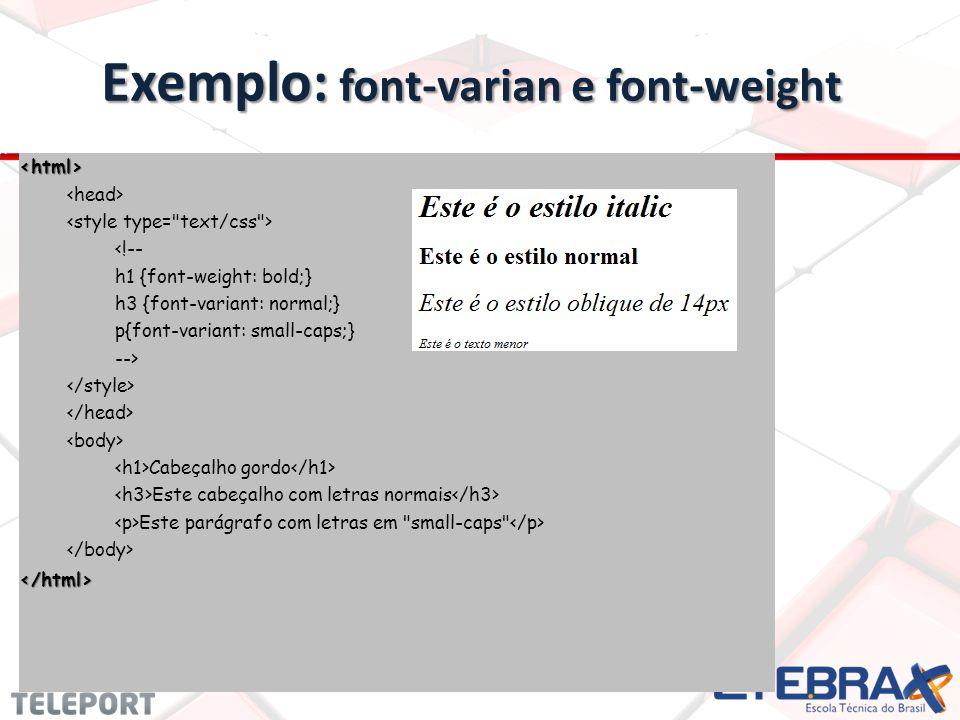 Exemplo: font-varian e font-weight <html> <!-- h1 {font-weight: bold;} h3 {font-variant: normal;} p{font-variant: small-caps;} --> Cabeçalho gordo Este cabeçalho com letras normais Este parágrafo com letras em small-caps </html>